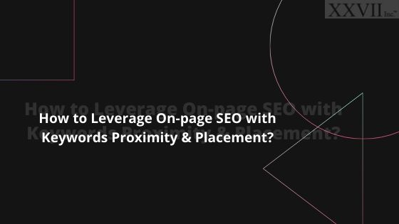 How to Leverage On-page SEO with Keywords Proximity & Placement