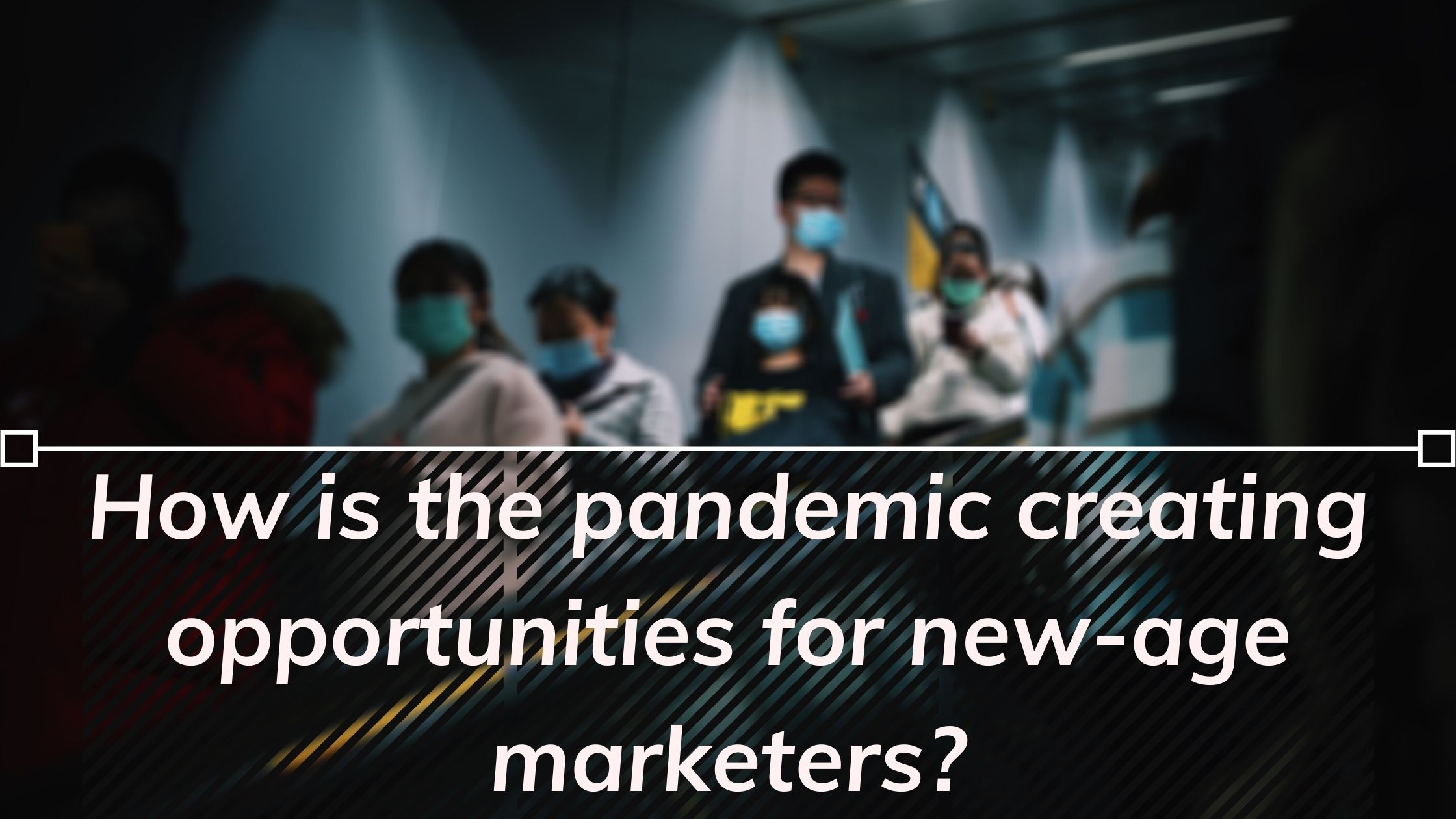 How is the pandemic creating opportunities for new-age marketers?