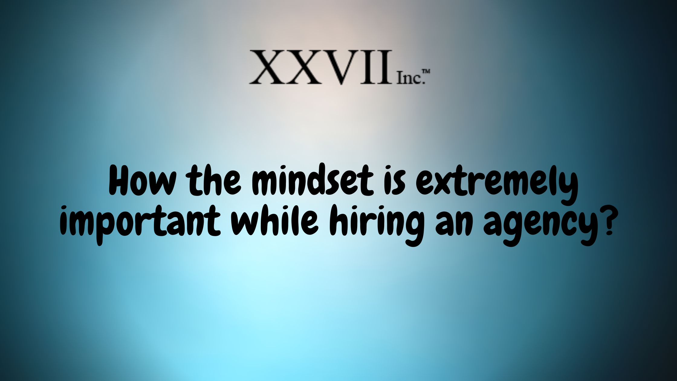 How The Mindset Is Extremely Important While Hiring An Agency?