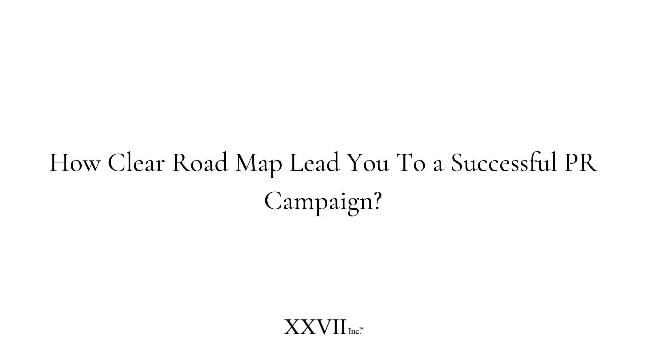 How Clear Road Map Lead You To a Successful PR Campaign?
