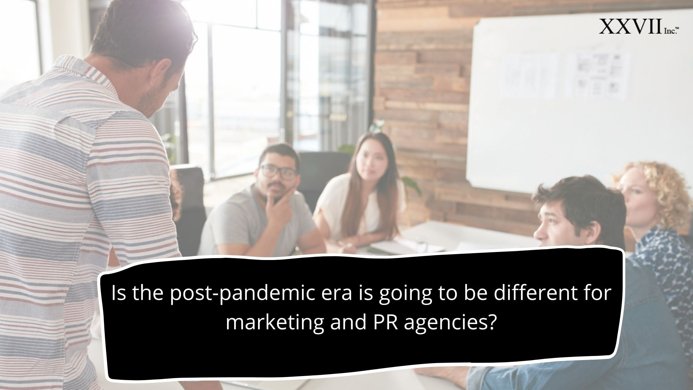 Is the post-pandemic era is going to be different for marketing and PR agencies?